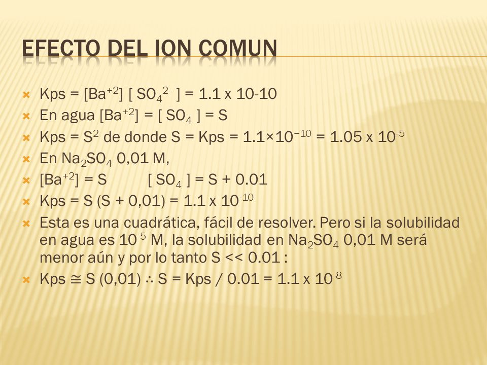 Efecto del ion comun Kps = [Ba+2] [ SO42- ] = 1.1 x 10-10